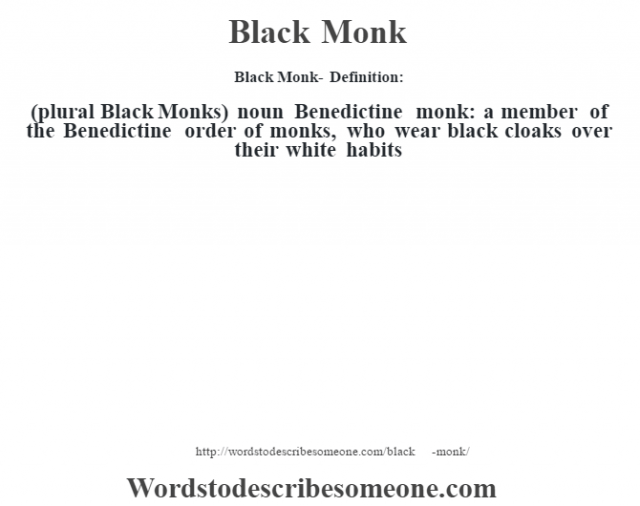 Black Monk- Definition:(plural Black Monks)  noun   Benedictine monk: a member of the Benedictine order of monks, who wear black cloaks over their white habits