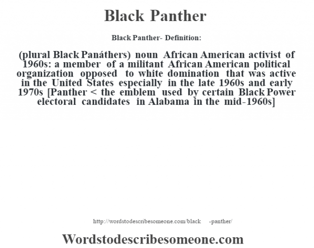 Black Panther- Definition:(plural Black Panáthers)  noun   African American activist of 1960s: a member of a militant African American political organization opposed to white domination that was active in the United States especially in the late 1960s and early 1970s    [Panther < the emblem used by certain Black Power electoral candidates in Alabama in the mid-1960s]