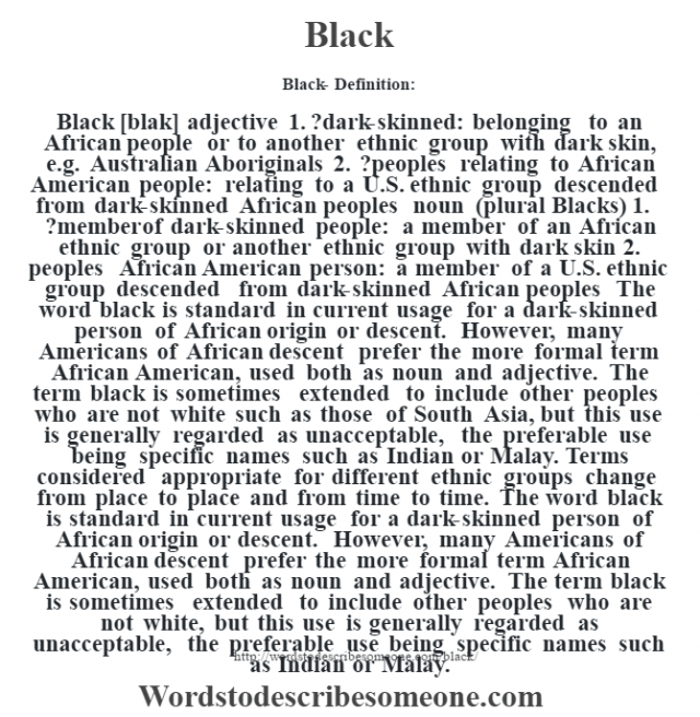 Black- Definition:Black [blak] adjective  1.  ?dark-skinned: belonging to an African people or to another ethnic group with dark skin, e.g. Australian Aboriginals  2.  ?peoples relating to African American people: relating to a U.S. ethnic group descended from dark-skinned African peoples    noun (plural Blacks)  1.  ?member of dark-skinned people: a member of an African ethnic group or another ethnic group with dark skin  2.  peoples African American person: a member of a U.S. ethnic group descended from dark-skinned African peoples     The word black is standard in current usage for a dark-skinned person of African origin or descent. However, many Americans of African descent prefer the more formal term African American, used both as noun and adjective. The term black is sometimes extended to include other peoples who are not white such as those of South Asia, but this use is generally regarded as unacceptable, the preferable use being specific names such as Indian or Malay.  Terms considered appropriate for different ethnic groups change from place to place and from time to time. The word black is standard in current usage for a dark-skinned person of African origin or descent. However, many Americans of African descent prefer the more formal term African American, used both as noun and adjective. The term black is sometimes extended to include other peoples who are not white, but this use is generally regarded as unacceptable, the preferable use being specific names such as Indian or Malay.