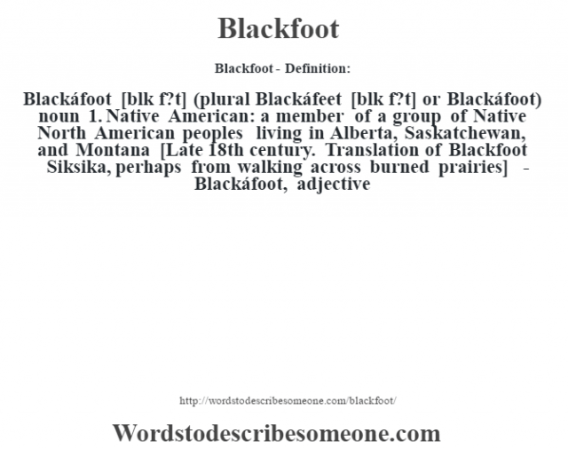 Blackfoot- Definition:Blackáfoot [bl‡k f?t] (plural Blackáfeet [bl‡k f?t] or Blackáfoot)  noun  1.  Native American: a member of a group of Native North American peoples living in Alberta, Saskatchewan, and Montana   [Late 18th century. Translation of Blackfoot Siksika, perhaps from walking across burned prairies]   -Blackáfoot, adjective