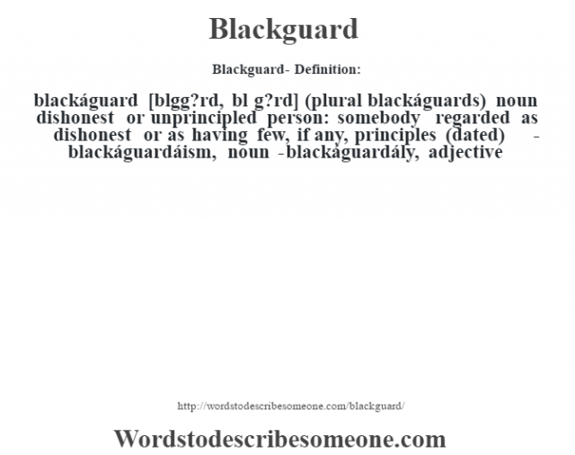 Blackguard- Definition:blackáguard [bl‡gg?rd, bl‡ g?rd] (plural blackáguards)  noun   dishonest or unprincipled person: somebody regarded as dishonest or as having few, if any, principles (dated)     -blackáguardáism, noun -blackáguardály, adjective