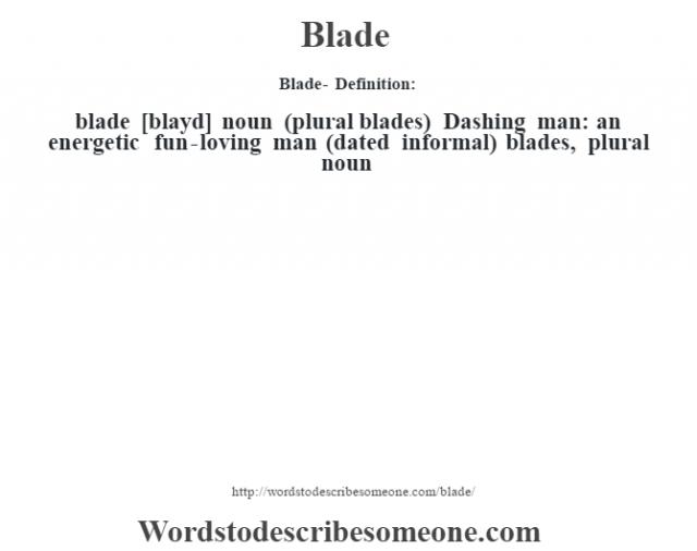 Blade- Definition:blade [blayd] noun (plural blades)   Dashing man: an energetic fun-loving man (dated informal)    blades, plural noun