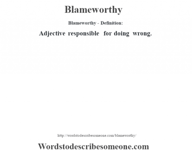Blameworthy- Definition:Adjective responsible for doing wrong.