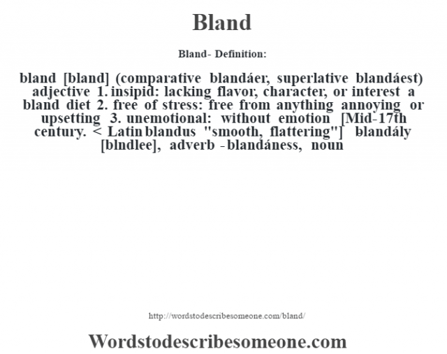 Bland- Definition:bland [bland] (comparative blandáer, superlative blandáest)  adjective  1.  insipid: lacking flavor, character, or interest a bland diet   2.  free of stress: free from anything annoying or upsetting  3.  unemotional: without emotion    [Mid-17th century. < Latin blandus