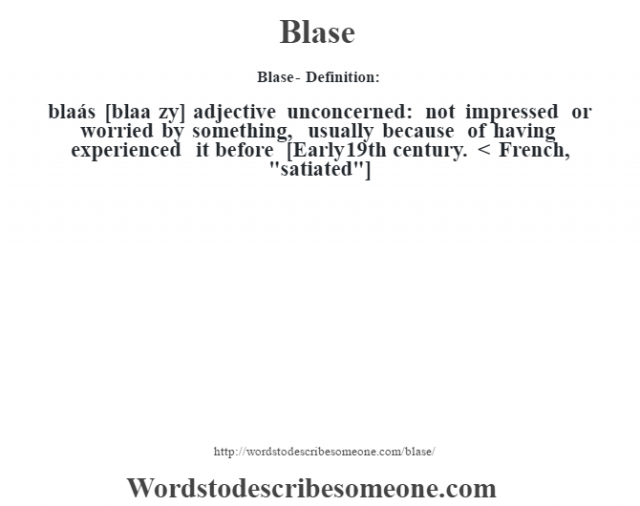 Blase- Definition:blaásŽ [blaa z‡y] adjective   unconcerned: not impressed or worried by something, usually because of having experienced it before    [Early 19th century. < French,