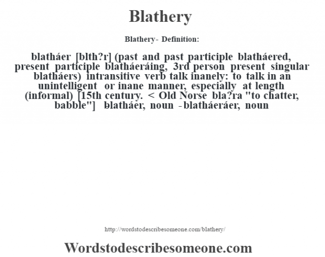 Blathery- Definition:blatháer [bl‡th?r] (past and past participle blatháered, present participle blatháeráing, 3rd person present singular blatháers)  intransitive verb   talk inanely: to talk in an unintelligent or inane manner, especially at length (informal)    [15th century. < Old Norse bla?ra