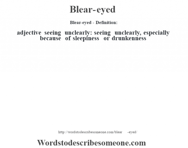 Blear-eyed- Definition:adjective   seeing unclearly: seeing unclearly, especially because of sleepiness or drunkenness