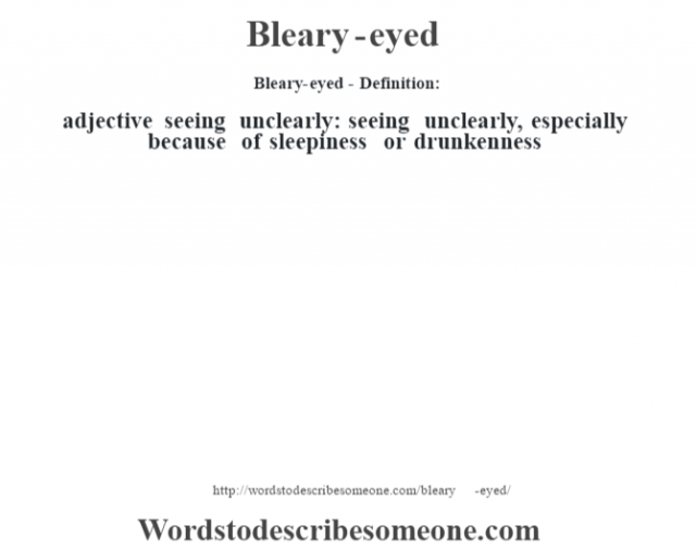 Bleary-eyed- Definition:adjective   seeing unclearly: seeing unclearly, especially because of sleepiness or drunkenness