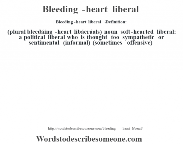 Bleeding-heart liberal   - Definition:(plural bleedáing-heart libáeráals)  noun   soft-hearted liberal: a political liberal who is thought too sympathetic or sentimental (informal) (sometimes offensive)