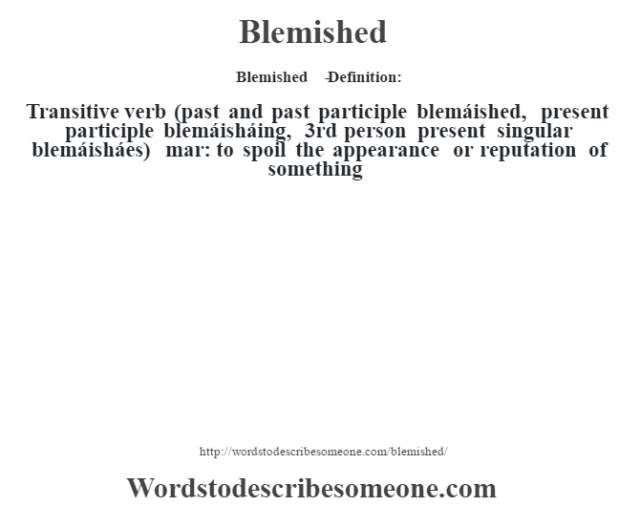 Blemished   - Definition:Transitive verb (past and past participle blemáished, present participle blemáisháing, 3rd person present singular blemáisháes)   mar: to spoil the appearance or reputation of something