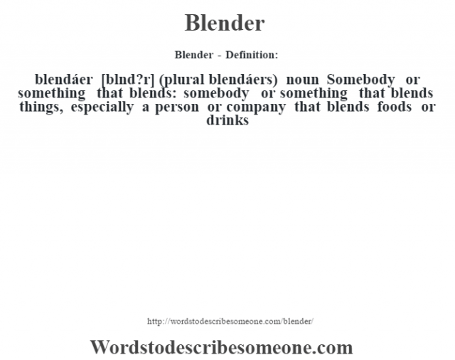 Blender - Definition:blendáer [blŽnd?r] (plural blendáers)  noun  Somebody or something that blends: somebody or something that blends things, especially a person or company that blends foods or drinks