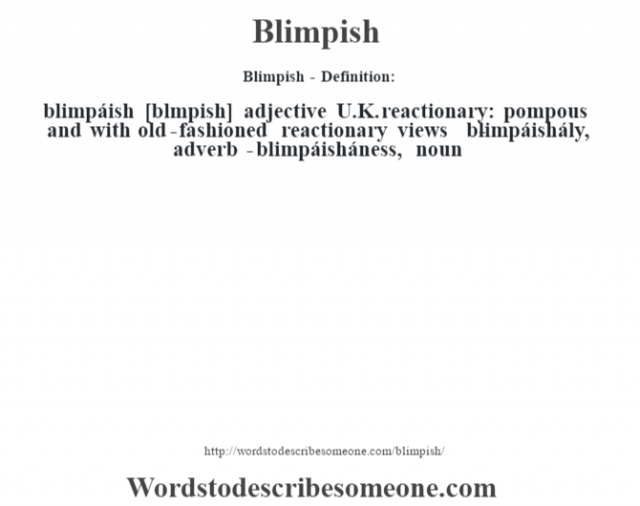 Blimpish - Definition:blimpáish [bl'mpish] adjective   U.K. reactionary: pompous and with old-fashioned reactionary views     -blimpáishály, adverb -blimpáisháness, noun