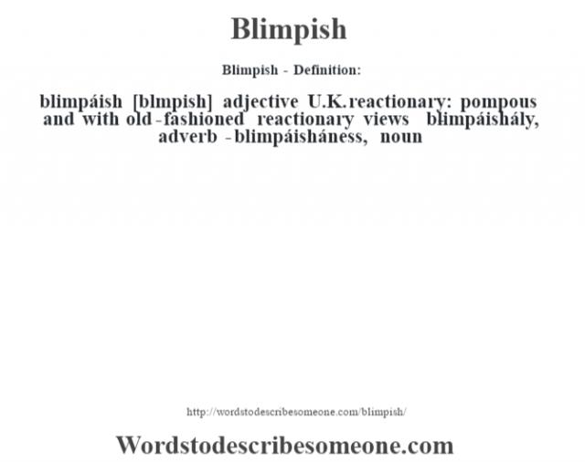 Blimpish - Definition:blimpáish [bl'mpish] adjective   U.K. reactionary: pompous and with old-fashioned reactionary views     -blimpáishály, adverb -blimpáisháness, noun