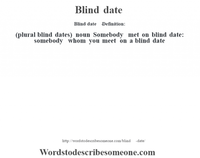 Blind date   - Definition:(plural blind dates)  noun  Somebody met on blind date: somebody whom you meet on a blind date