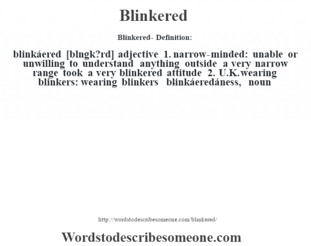 Blinkered- Definition:blinkáered [bl'ngk?rd] adjective  1.  narrow-minded: unable or unwilling to understand anything outside a very narrow range took a very blinkered attitude   2.  U.K. wearing blinkers: wearing blinkers     -blinkáeredáness, noun
