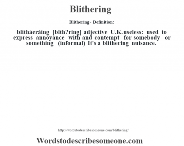Blithering- Definition:blitháeráing [bl'th?ring] adjective   U.K. useless: used to express annoyance with and contempt for somebody or something (informal)  It's a blithering nuisance.
