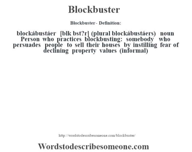 Blockbuster- Definition:blockábustáer [bl—k bst?r] (plural blockábustáers)  noun   Person who practices blockbusting: somebody who persuades people to sell their houses by instilling fear of declining property values (informal)