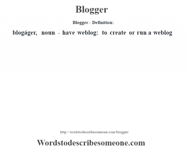 Blogger- Definition:blogáger, noun - have weblog: to create or run a weblog