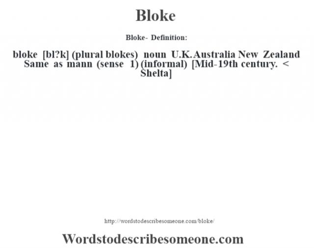 Bloke- Definition:bloke [bl?k] (plural blokes)  noun   U.K. Australia New Zealand Same as mann (sense 1)  (informal)    [Mid-19th century. < Shelta]