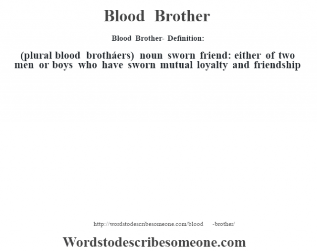 Blood Brother- Definition:(plural blood brotháers)  noun   sworn friend: either of two men or boys who have sworn mutual loyalty and friendship
