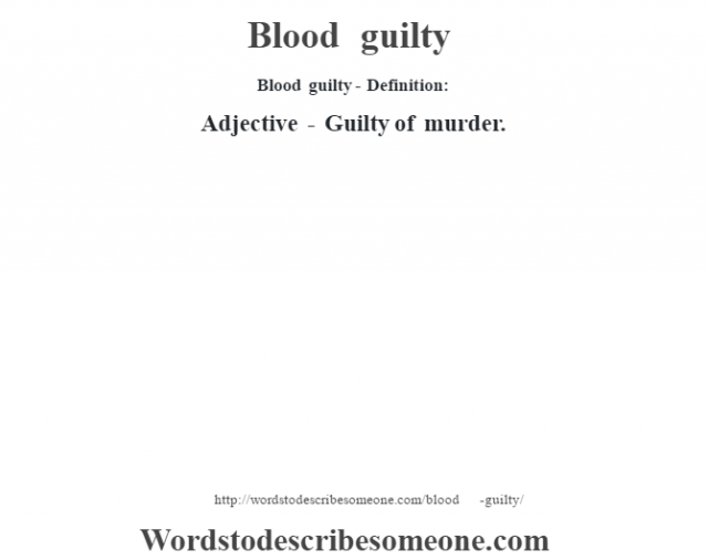 Blood guilty- Definition:Adjective - Guilty of murder.