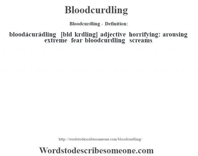 Bloodcurdling- Definition:bloodácurádling [blœd krdling] adjective   horrifying: arousing extreme fear bloodcurdling screams