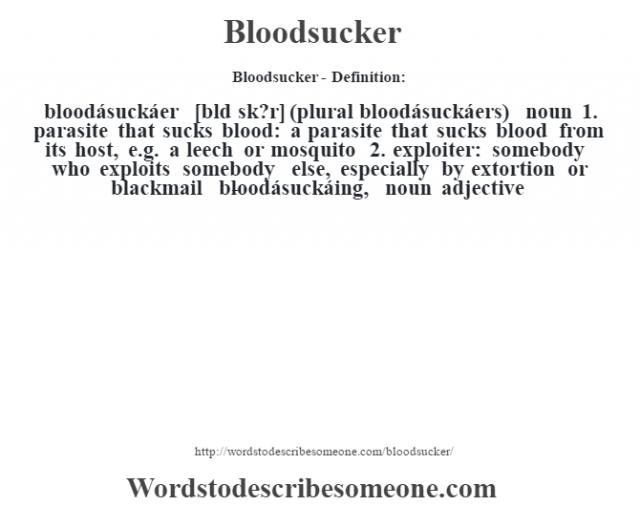 Bloodsucker- Definition:bloodásuckáer [blœd sk?r] (plural bloodásuckáers)  noun  1.  parasite that sucks blood: a parasite that sucks blood from its host, e.g. a leech or mosquito  2.  exploiter: somebody who exploits somebody else, especially by extortion or blackmail     -bloodásuckáing, noun adjective