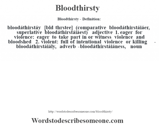 Bloodthirsty- Definition:bloodáthirstáy [blœd thrstee] (comparative bloodáthirstáiáer, superlative bloodáthirstáiáest)  adjective  1.  eager for violence: eager to take part in or witness violence and bloodshed  2.  violent: full of intentional violence or killing     -bloodáthirstáiály, adverb -bloodáthirstáiáness, noun