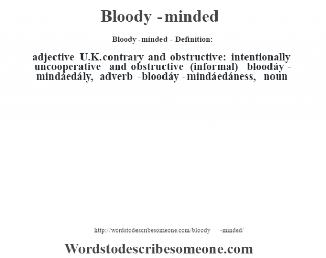 Bloody-minded- Definition:adjective   U.K. contrary and obstructive: intentionally uncooperative and obstructive (informal)     -bloodáy-mindáedály, adverb -bloodáy-mindáedáness, noun