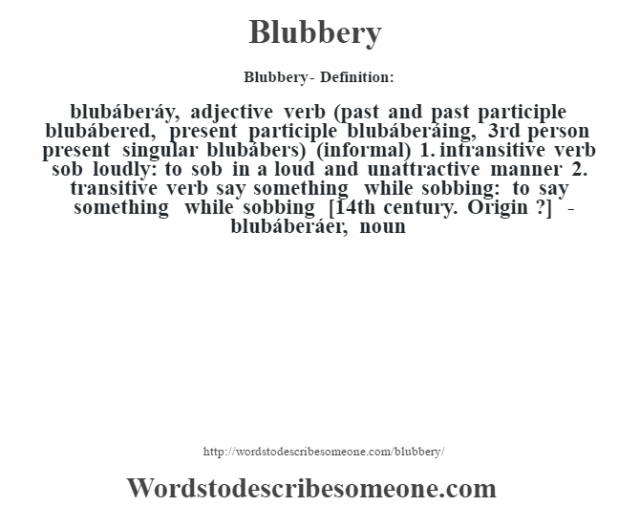 Blubbery- Definition:blubáberáy, adjective verb (past and past participle blubábered, present participle blubáberáing, 3rd person present singular blubábers) (informal)  1.  intransitive verb sob loudly: to sob in a loud and unattractive manner  2.  transitive verb say something while sobbing: to say something while sobbing    [14th century. Origin ?]   -blubáberáer, noun