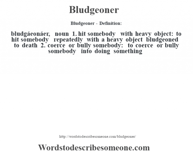 Bludgeoner- Definition:bludgáeonáer, noun 1.  hit somebody with heavy object: to hit somebody repeatedly with a heavy object bludgeoned to death   2.  coerce or bully somebody: to coerce or bully somebody into doing something