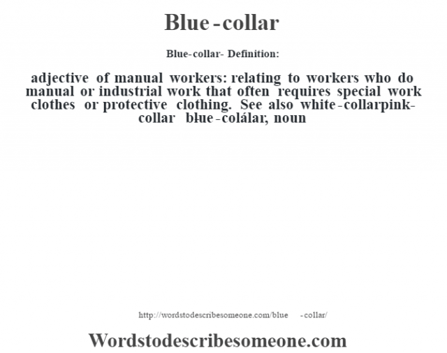 Blue-collar- Definition:adjective   of manual workers: relating to workers who do manual or industrial work that often requires special work clothes or protective clothing. See also white-collarpink-collar     -blue-colálar, noun