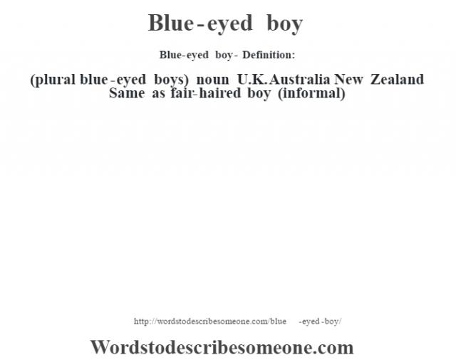 Blue-eyed boy- Definition:(plural blue-eyed boys)  noun   U.K. Australia New Zealand Same as fair-haired boy (informal)