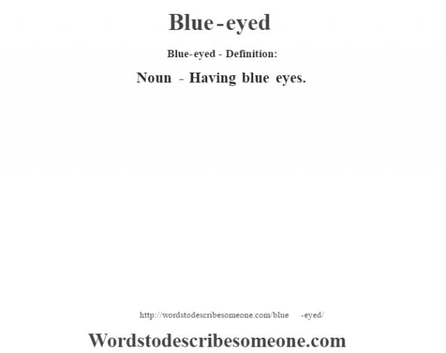 Blue-eyed- Definition:Noun - Having blue eyes.