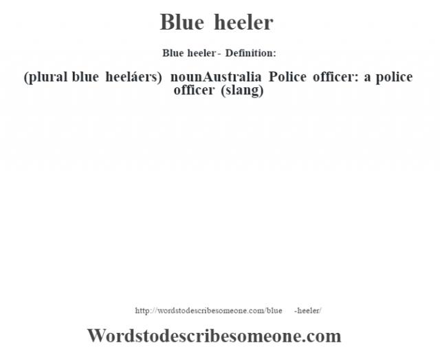 Blue heeler- Definition:(plural blue heeláers)  nounAustralia  Police officer: a police officer (slang)