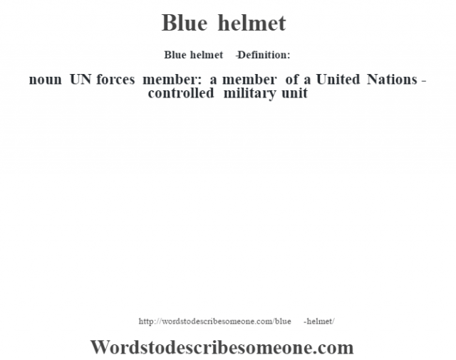 Blue helmet   - Definition:noun   UN forces member: a member of a United Nations-controlled military unit