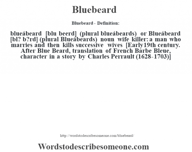 Bluebeard- Definition:blueábeard [blu beerd] (plural blueábeards) or Blueábeard [bl? b?rd] (plural Blueábeards)  noun   wife killer: a man who marries and then kills successive wives    [Early 19th century. After Blue Beard, translation of French Barbe Bleue, character in a story by Charles Perrault (1628-1703)]