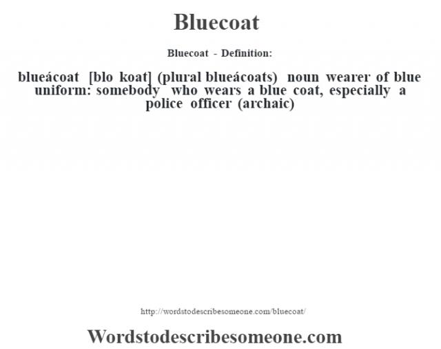 Bluecoat - Definition:blueácoat [blo koat] (plural blueácoats)  noun   wearer of blue uniform: somebody who wears a blue coat, especially a police officer (archaic)
