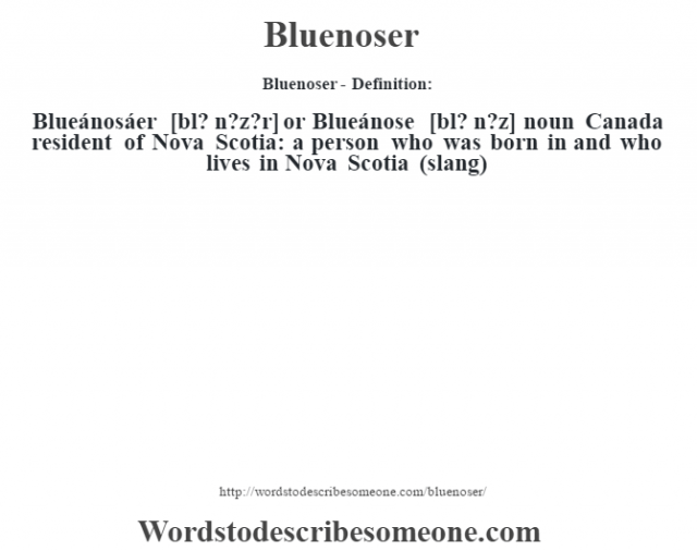 Bluenoser- Definition:Blueánosáer [bl? n?z?r] or Blueánose [bl? n?z] noun   Canada resident of Nova Scotia: a person who was born in and who lives in Nova Scotia (slang)