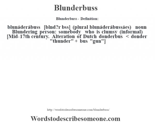 Blunderbuss- Definition:blunáderábuss [blœnd?r bss] (plural blunáderábussáes)  noun  Blundering person: somebody who is clumsy (informal)    [Mid-17th century. Alteration of Dutch donderbus < donder