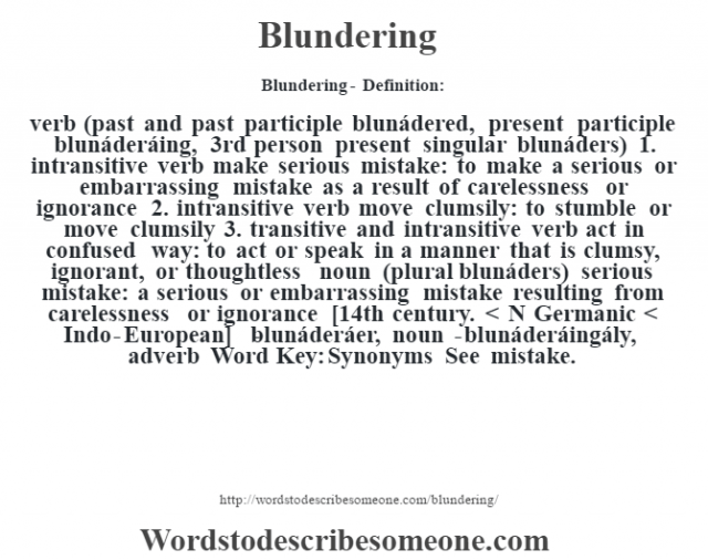 Blundering- Definition:verb (past and past participle blunádered, present participle blunáderáing, 3rd person present singular blunáders)  1.  intransitive verb make serious mistake: to make a serious or embarrassing mistake as a result of carelessness or ignorance  2.  intransitive verb move clumsily: to stumble or move clumsily  3.  transitive and intransitive verb act in confused way: to act or speak in a manner that is clumsy, ignorant, or thoughtless    noun (plural blunáders)   serious mistake: a serious or embarrassing mistake resulting from carelessness or ignorance    [14th century. < N Germanic < Indo-European]   -blunáderáer, noun -blunáderáingály, adverb Word Key: Synonyms  See mistake.