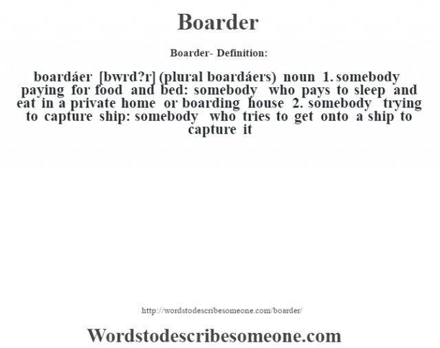 Boarder- Definition:boardáer [b‡wrd?r] (plural boardáers)  noun  1.  somebody paying for food and bed: somebody who pays to sleep and eat in a private home or boarding house  2.  somebody trying to capture ship: somebody who tries to get onto a ship to capture it