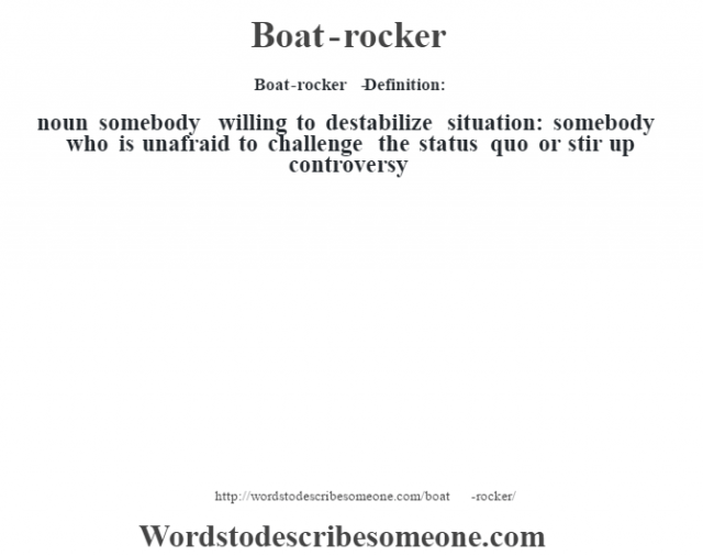 Boat-rocker   - Definition:noun   somebody willing to destabilize situation: somebody who is unafraid to challenge the status quo or stir up controversy