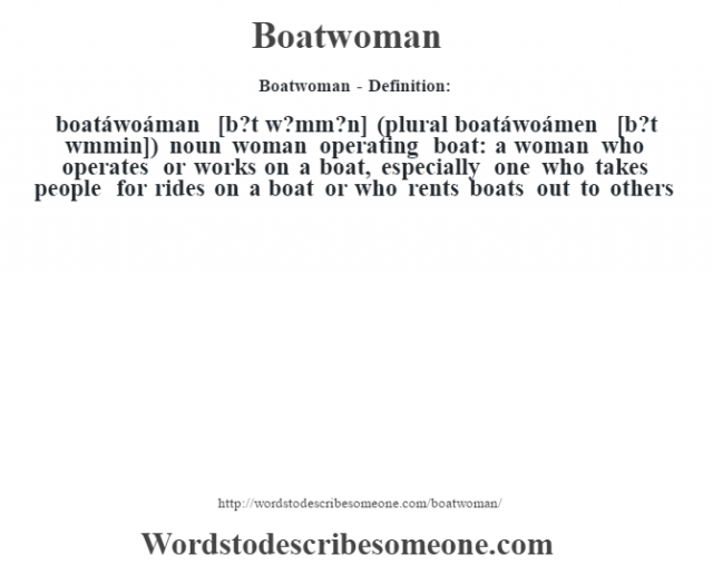 """Boatwoman- Definition:boatáwoáman [b?t w?mm?n] (plural boatáwoámen [b?t w""""mmin])  noun   woman operating boat: a woman who operates or works on a boat, especially one who takes people for rides on a boat or who rents boats out to others"""