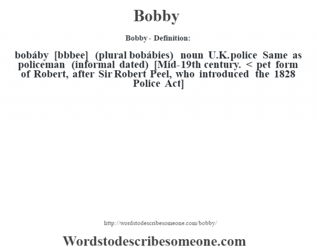 Bobby- Definition:bobáby [b—bbee] (plural bobábies)  noun   U.K. police Same as policeman (informal dated)    [Mid-19th century. < pet form of Robert, after Sir Robert Peel, who introduced the 1828 Police Act]
