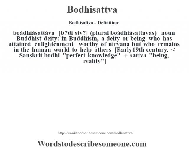 Bodhisattva- Definition:boádhiásattáva [b?di sœtv?] (plural boádhiásattávas)  noun   Buddhist deity: in Buddhism, a deity or being who has attained enlightenment worthy of nirvana but who remains in the human world to help others    [Early 19th century. < Sanskrit bodhi