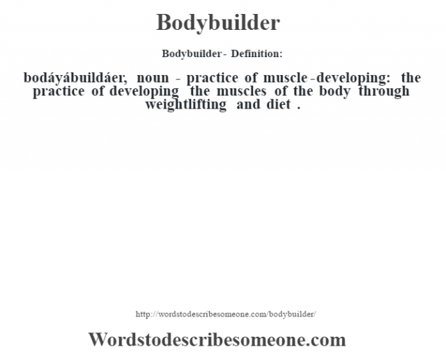 Bodybuilder- Definition:bodáyábuildáer, noun - practice of muscle-developing: the practice of developing the muscles of the body through weightlifting and diet .
