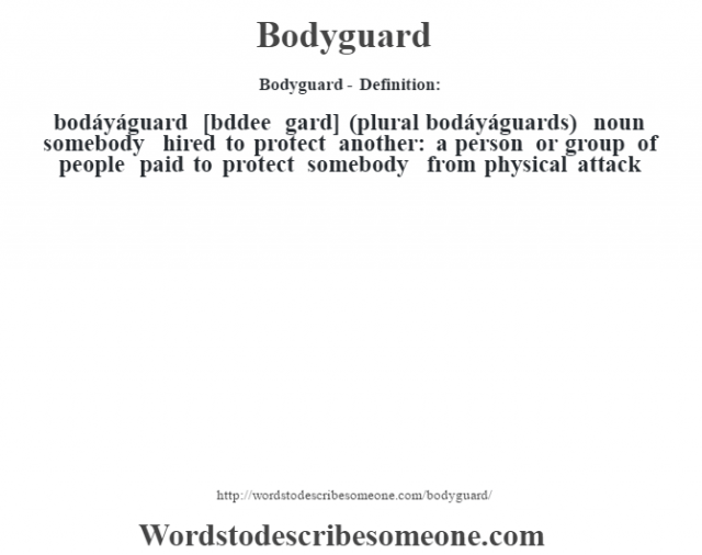 Bodyguard- Definition:bodáyáguard [b—ddee gard] (plural bodáyáguards)  noun   somebody hired to protect another: a person or group of people paid to protect somebody from physical attack