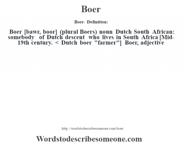 Boer- Definition:Boer [bawr, boor] (plural Boers)  noun   Dutch South African: somebody of Dutch descent who lives in South Africa    [Mid-19th century. < Dutch boer