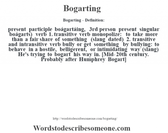 Bogarting- Definition:present participle boágartáing, 3rd person present singular boágarts)  verb  1.  transitive verb monopolize: to take more than a fair share of something (slang dated)  2.  transitive and intransitive verb bully or get something by bullying: to behave in a hostile, belligerent, or intimidating way (slang)  He's trying to bogart his way in.     [Mid-20th century. Probably after Humphrey Bogart]